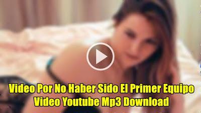 Video Por No Haber Sido El Primer Equipo Video Youtube Mp3 Download