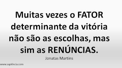 Muitas vezes o FATOR determinante da vitória não são as escolhas, mas sim as RENÚNCIAS. Jonatas Martins