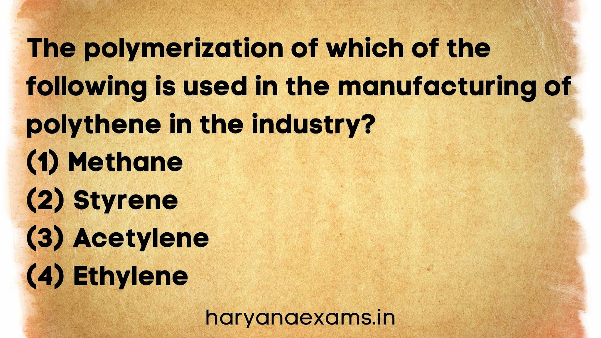 The polymerization of which of the following is used in the manufacturing of polythene in the industry?   (1) Methane   (2) Styrene   (3) Acetylene   (4) Ethylene
