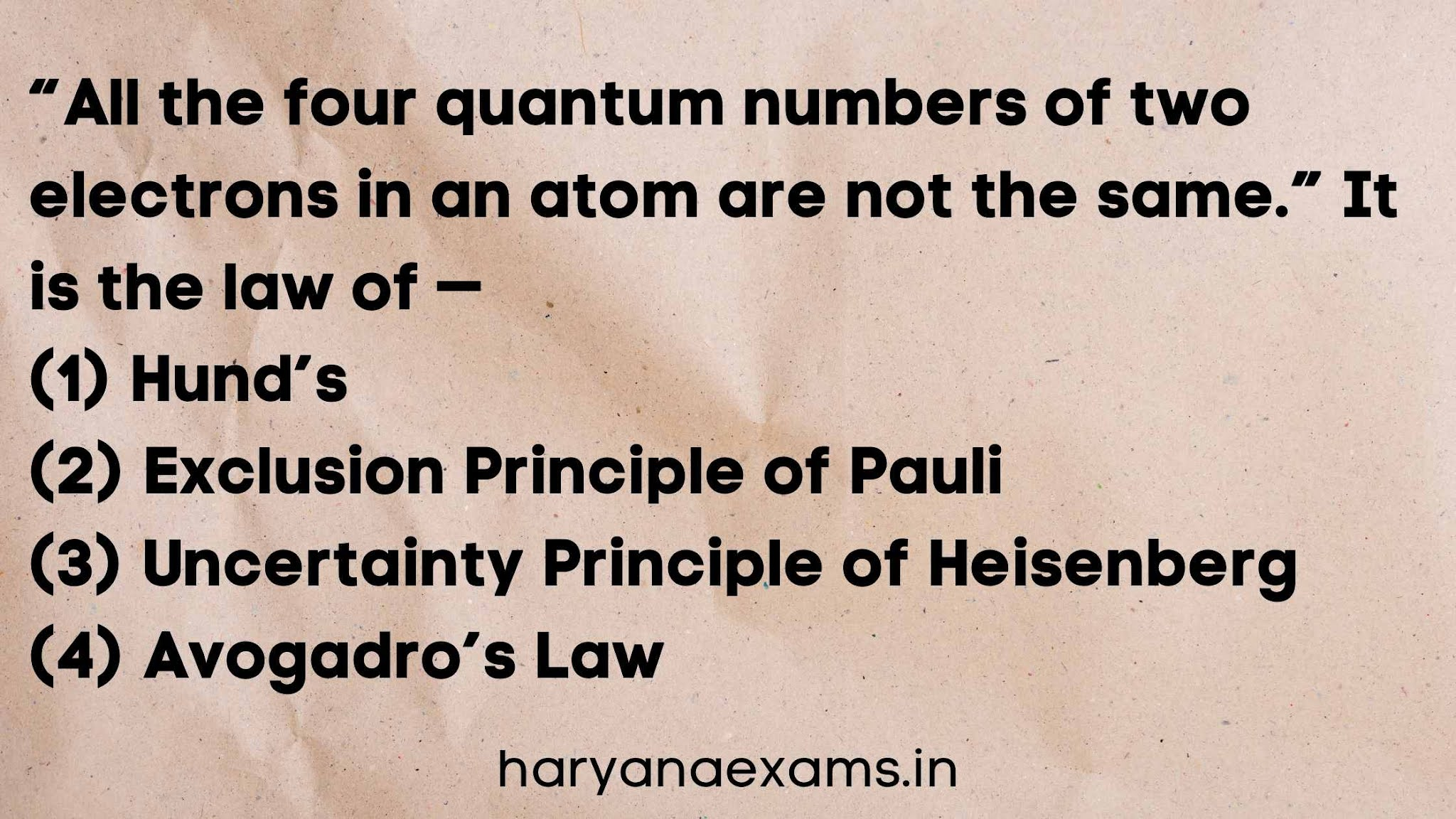 """""""All the four quantum numbers of two electrons in an atom are not the same."""" It is the law of —   (1) Hund's   (2) Exclusion Principle of Pauli   (3) Uncertainty Principle of Heisenberg   (4) Avogadro's Law"""