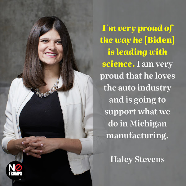 I'm very proud of the way he [Biden] is leading with science. I am very proud that he loves the auto industry and is going to support what we do in Michigan manufacturing. — Democratic  Rep. Haley Stevens