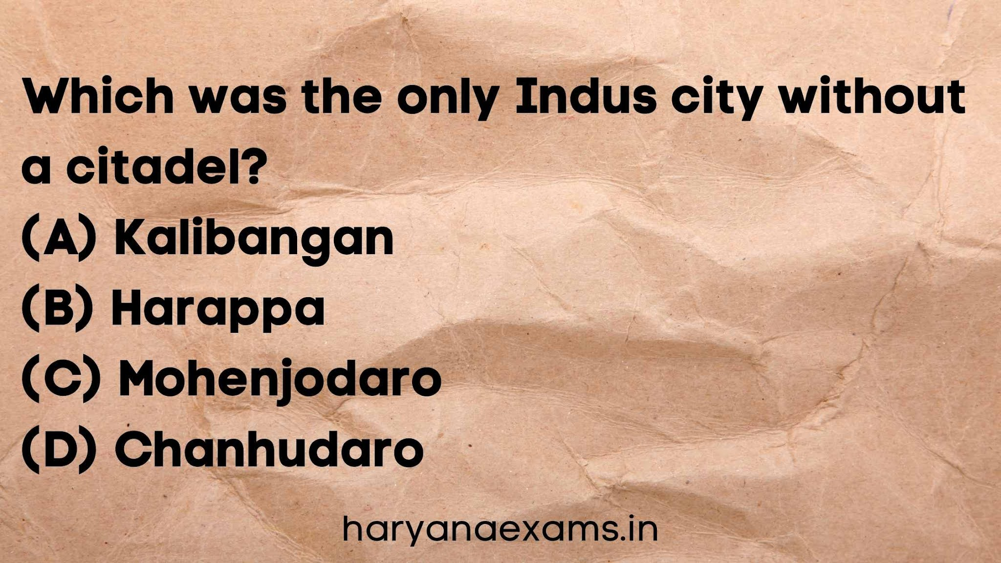 Which was the only Indus city without a citadel?   (A) Kalibangan   (B) Harappa   (C) Mohenjodaro   (D) Chanhudaro
