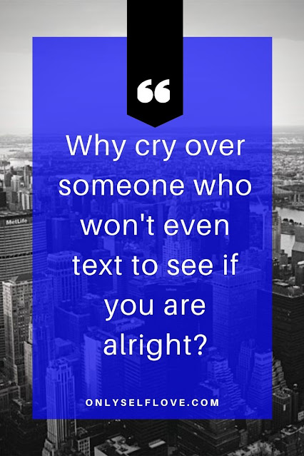 why cry over someone who won't even text to see if you are alright?