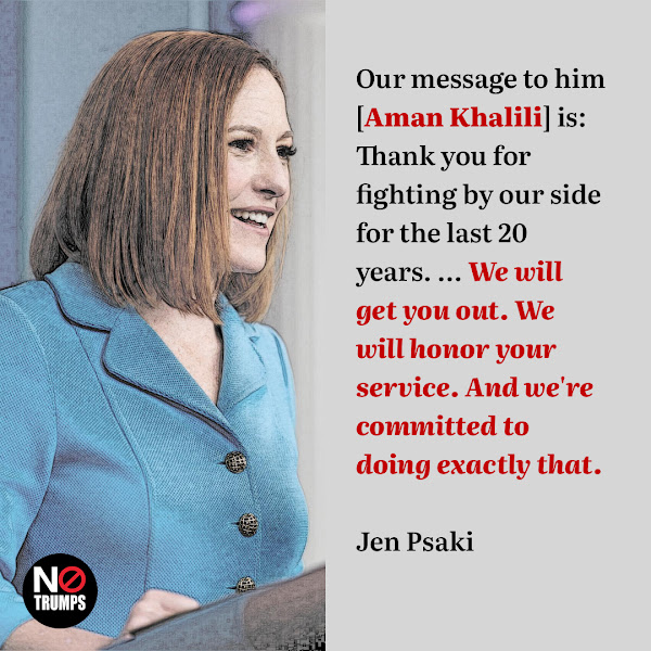 Our message to him [Aman Khalili] is: Thank you for fighting by our side for the last 20 years. ... We will get you out. We will honor your service. And we're committed to doing exactly that. — White House press secretary Jen Psaki