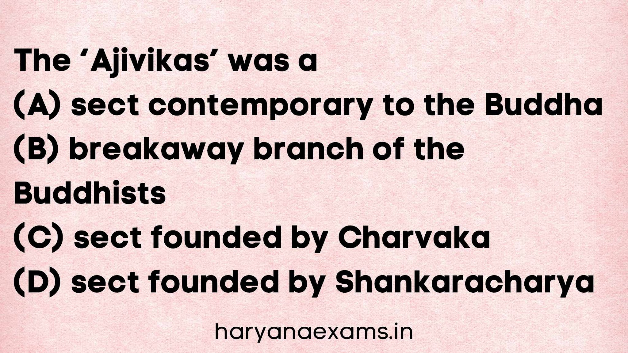 The 'Ajivikas' was a (A) sect contemporary to the Buddha (B) breakaway branch of the Buddhists (C) sect founded by Charvaka (D) sect founded by Shankaracharya