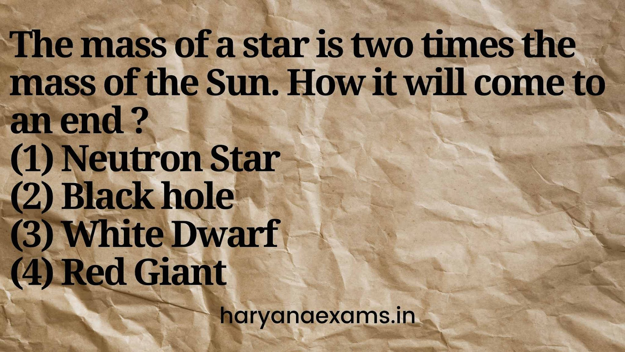 The mass of a star is two times the mass of the Sun. How it will come to an end ?   (1) Neutron Star   (2) Black hole   (3) White Dwarf   (4) Red Giant