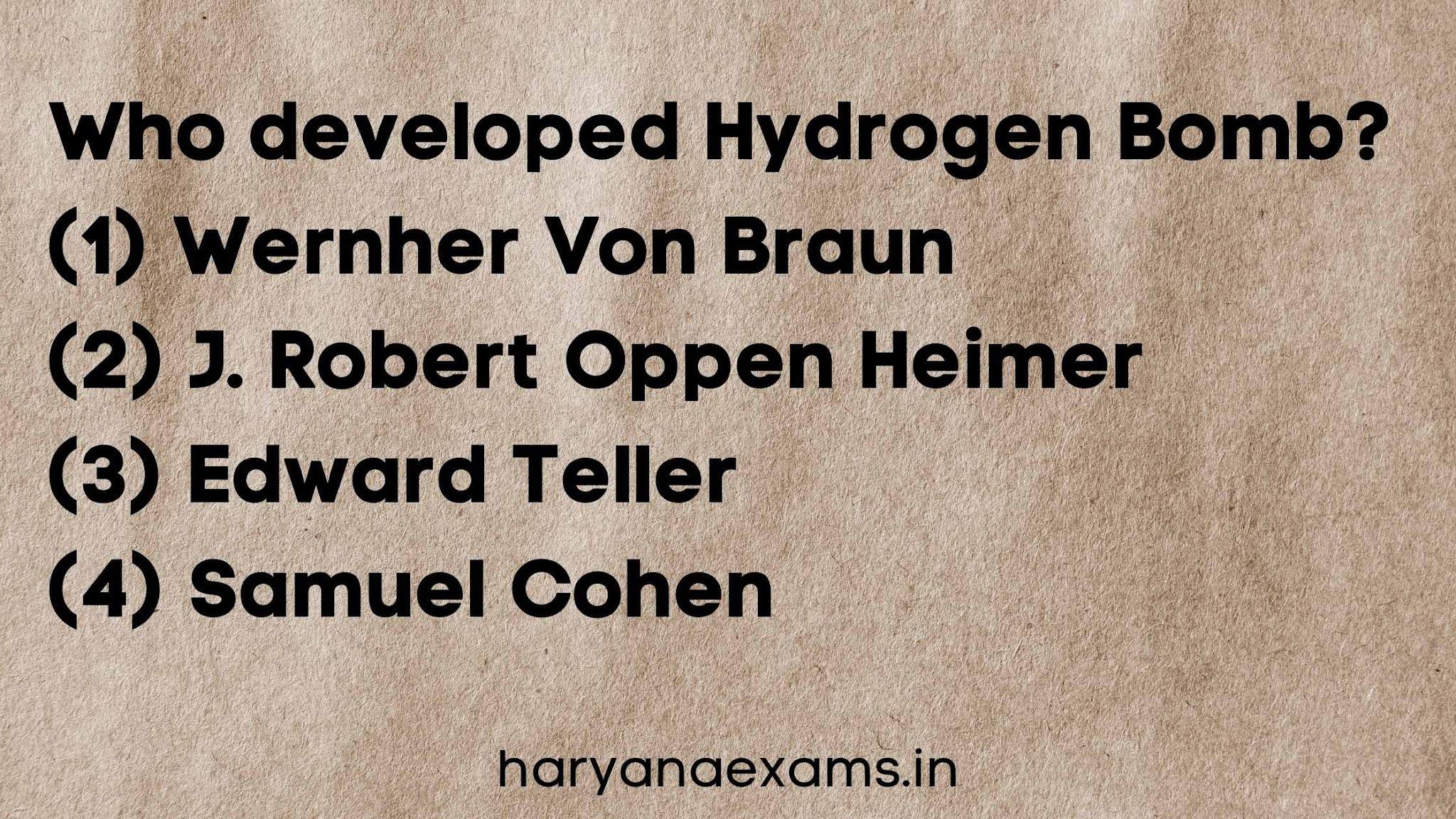 Who developed Hydrogen Bomb?   (1) Wernher Von Braun   (2) J. Robert Oppen Heimer   (3) Edward Teller   (4) Samuel Cohen