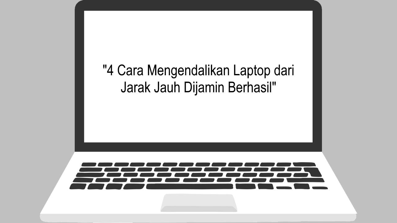 4 Cara Mengendalikan Laptop dari Jarak Jauh Dijamin Berhasil