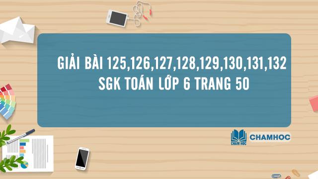 Giải Bài 125,126,127,128,129,130,131,132 SGK Toán Lớp 6 trang 50