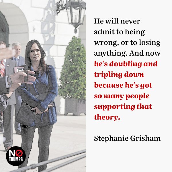 He will never admit to being wrong, or to losing anything. And now he's doubling and tripling down because he's got so many people supporting that theory. — Former White House press secretary Stephanie Grisham