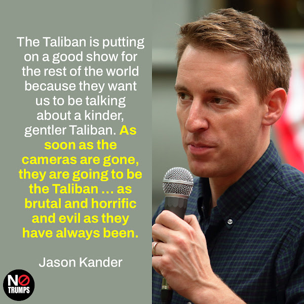 The Taliban is putting on a good show for the rest of the world because they want us to be talking about a kinder, gentler Taliban. As soon as the cameras are gone, they are going to be the Taliban … as brutal and horrific and evil as they have always been. — Jason Kander, a former Missouri Secretary of State and Army Captain who served in Afghanistan