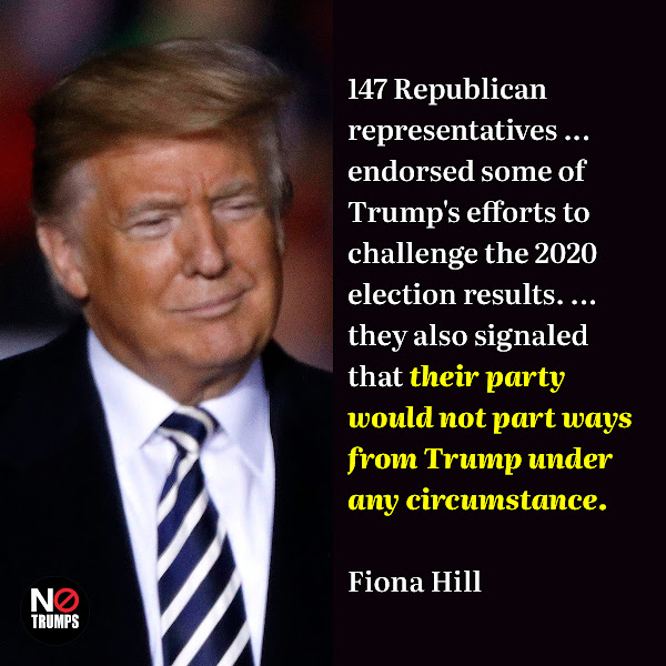147 Republican representatives ... endorsed some of Trump's efforts to challenge the 2020 election results. ... they also signaled that their party would not part ways from Trump under any circumstance. — Fiona Hill, Trump's top Russia advisor on the National Security Council (NSC)