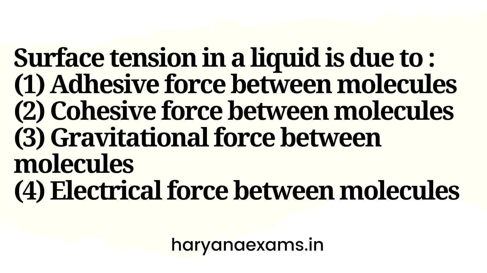 Surface tension in a liquid is due to :   (1) Adhesive force between molecules   (2) Cohesive force between molecules   (3) Gravitational force between molecules   (4) Electrical force between molecules