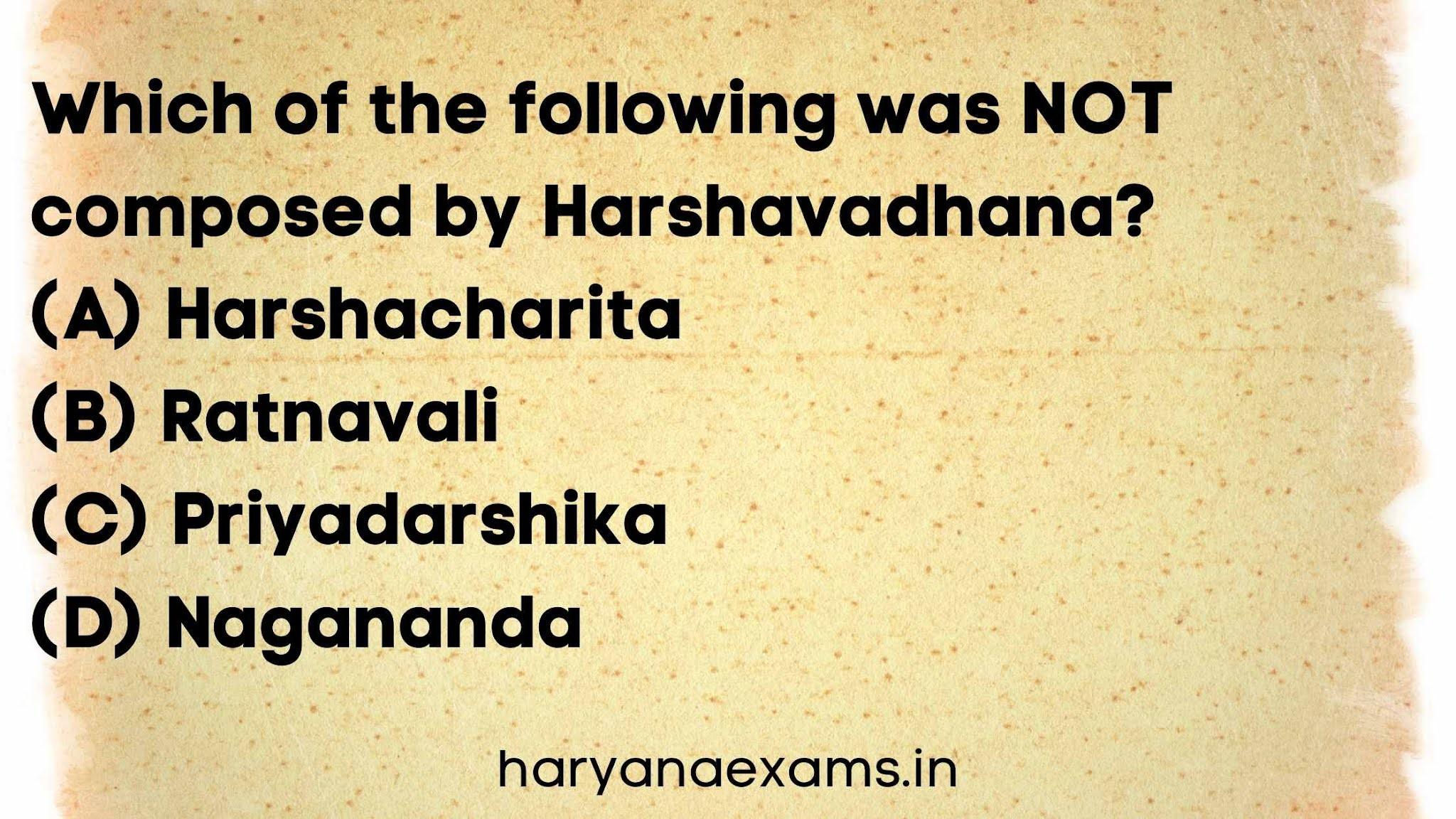 Which of the following was NOT composed by Harshavadhana?   (A) Harshacharita   (B) Ratnavali   (C) Priyadarshika   (D) Nagananda