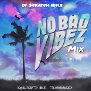 Mixtape: Dj Scratch Ibile - No Bad Vibez (Afrobeat) Mix Mp3 Download Audio