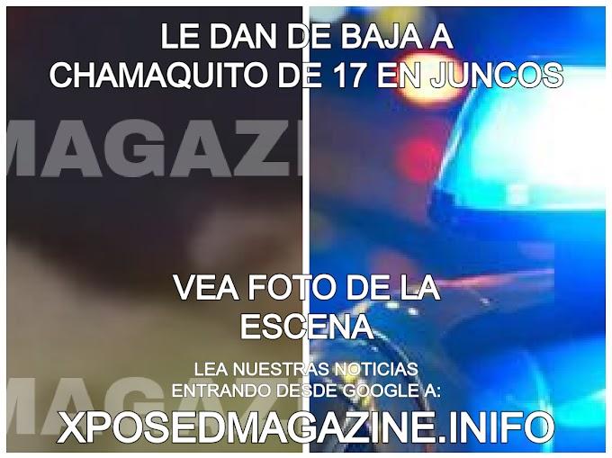 LE DAN DE BAJA A CHAMAQUITO DE 17 EN JUNCOS VEA FOTO DE LA ESCENA