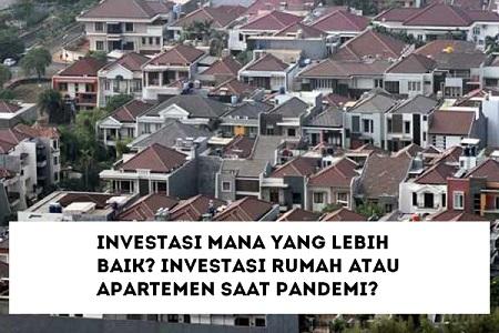 Investasi Mana yang Lebih Baik? Investasi Rumah atau Apartemen saat Pandemi?