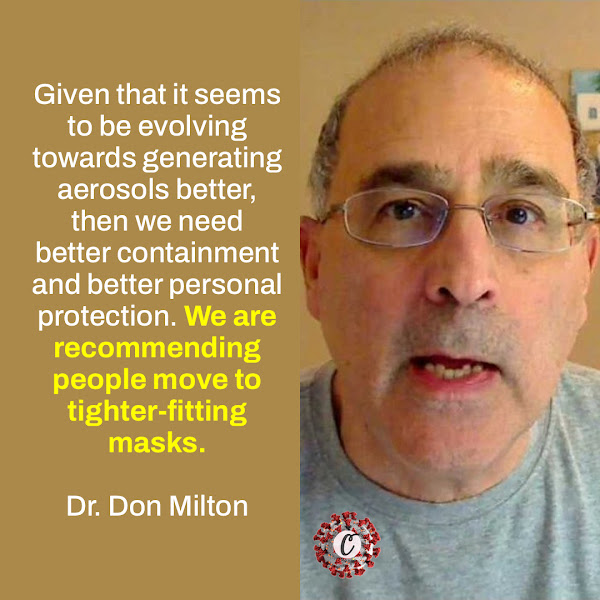 Given that it seems to be evolving towards generating aerosols better, then we need better containment and better personal protection. We are recommending people move to tighter-fitting masks. — Dr. Don Milton, an aerosol expert at the University of Maryland