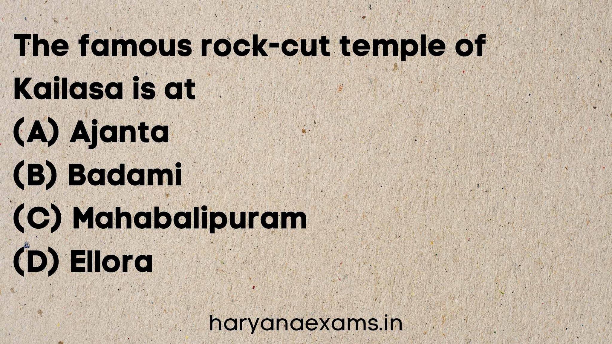 The famous rock-cut temple of Kailasa is at   (A) Ajanta   (B) Badami   (C) Mahabalipuram   (D) Ellora