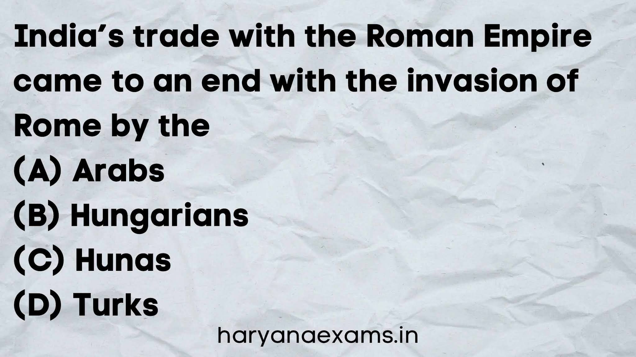 India's trade with the Roman Empire came to an end with the invasion of Rome by the   (A) Arabs   (B) Hungarians   (C) Hunas   (D) Turks