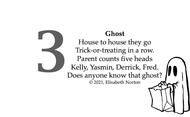 Poem 3: GhostHouse to house they go Trick-or-treating in a row. Parent counts five heads Kelly, Yasmin, Derrick, Fred. Does anyone know that ghost? © 2021, Elisabeth Norton