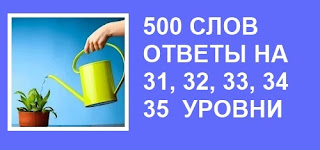 500 слов все ответы в картинках на 31, 32, 33, 34, 35 уровни