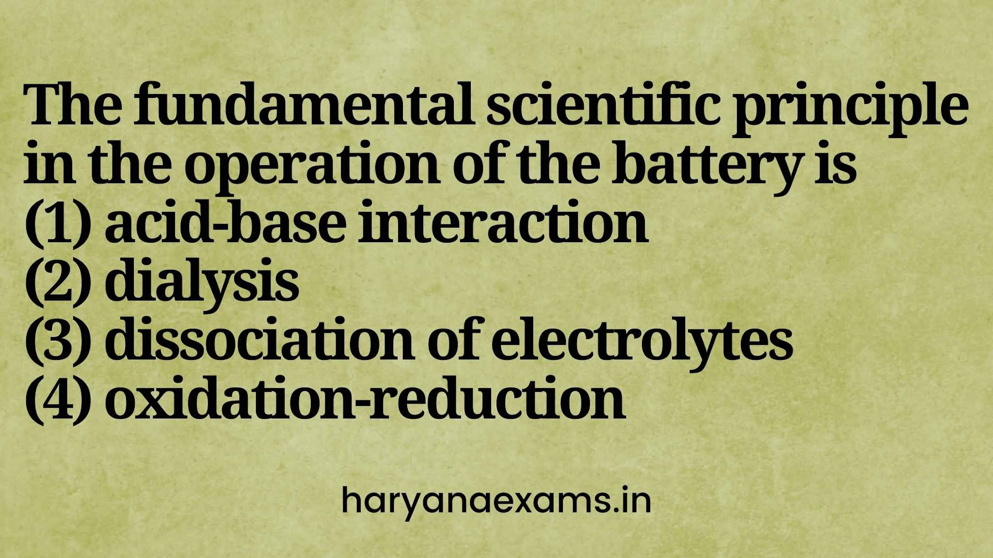 The fundamental scientific principle in the operation of the battery is   (1) acid-base interaction   (2) dialysis   (3) dissociation of electrolytes   (4) oxidation-reduction