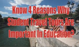 Know 4 Reasons Why Student Travel Tours Are Important In Education?