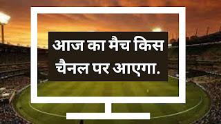 आज का मैच किस चैनल पर आएगा   Aaj Ka Match Kaun Se Channel Par Aayega.