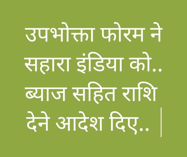 उपभोक्ता फोरम आयोग ने सहारा इंडिया को ब्याज सहित राशि वापस करने के आदेश दिए..