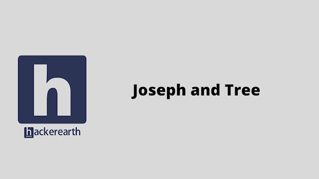 HackerEarth Joseph and Tree problem solution