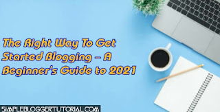 The Right Way To Get Started Blogging – A Beginner's Guide to 2021