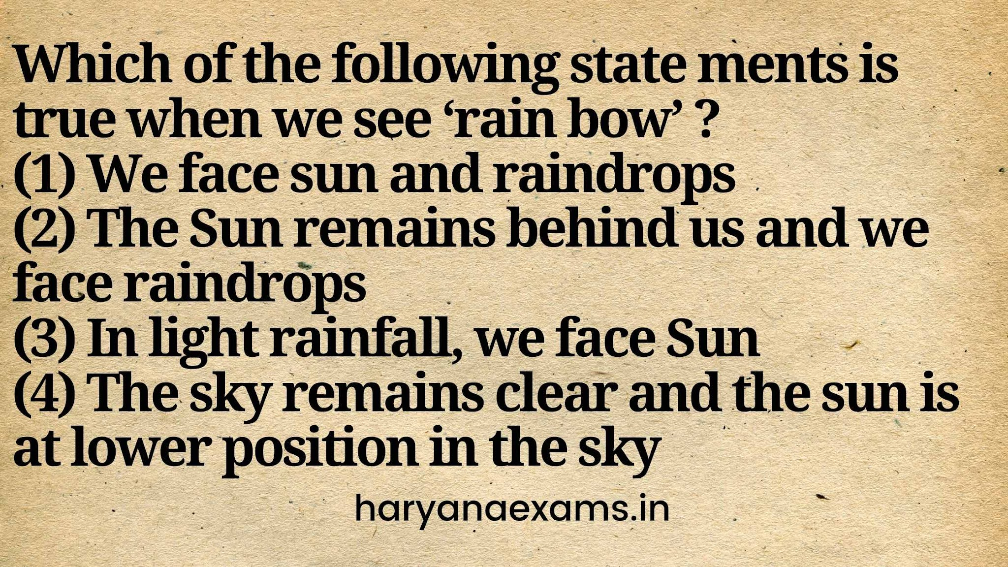Which of the following statements is true when we see 'rainbow' ?   (1) We face sun and raindrops   (2) The Sun remains behind us and we face raindrops   (3) In light rainfall, we face Sun   (4) The sky remains clear and the sun is at lower position in the sky