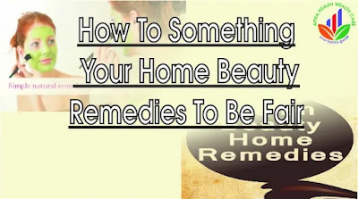 Home beauty remedies to be fair