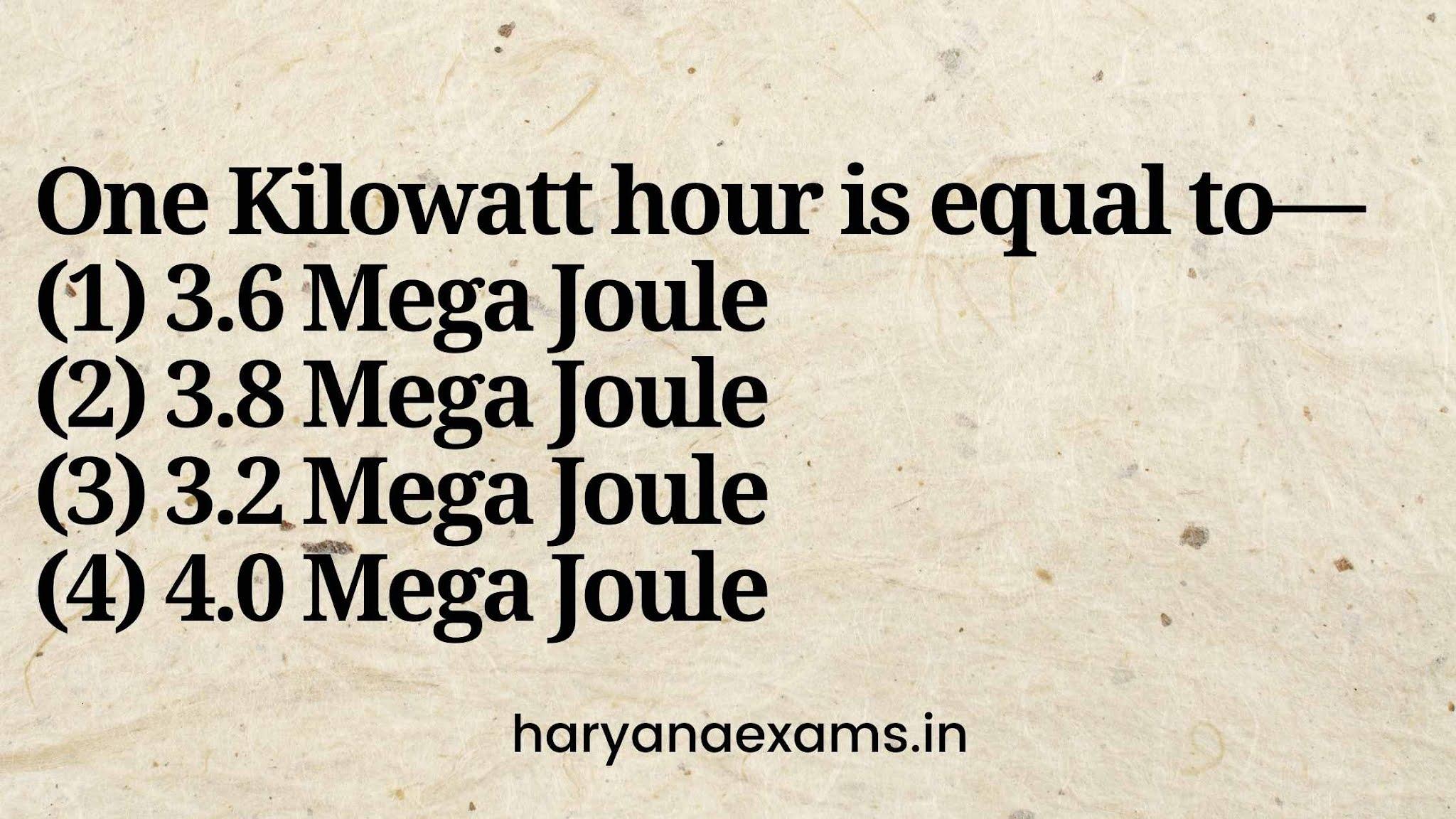 One Kilowatt hour is equal to—   (1) 3.6 Mega Joule   (2) 3.8 Mega Joule   (3) 3.2 Mega Joule   (4) 4.0 Mega Joule