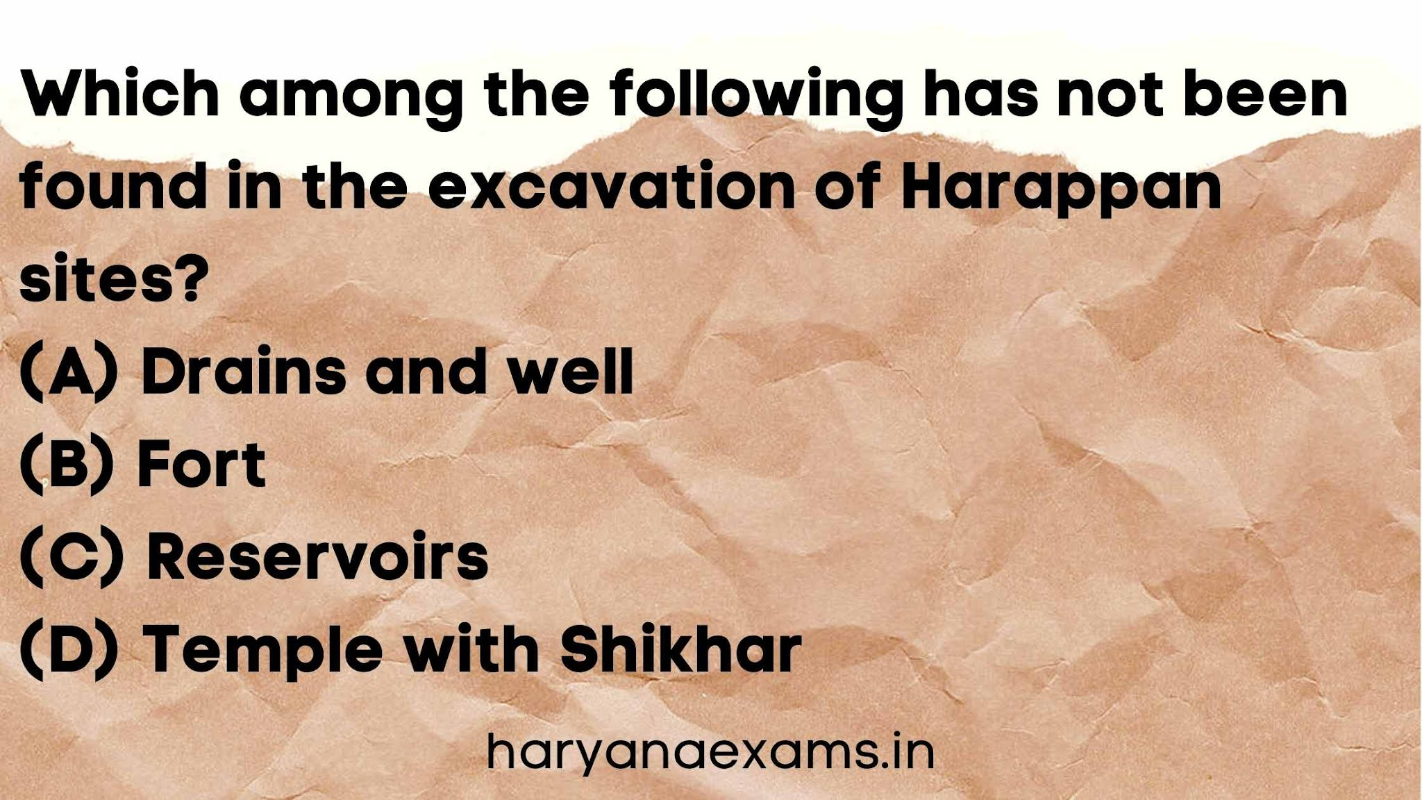 Which among the following has not been found in the excavation of Harappan sites?   (A) Drains and well   (B) Fort   (C) Reservoirs   (D) Temple with Shikhar