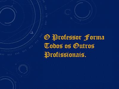 A imagem diz: o professor o profissional que forma todos os outros profissionais.