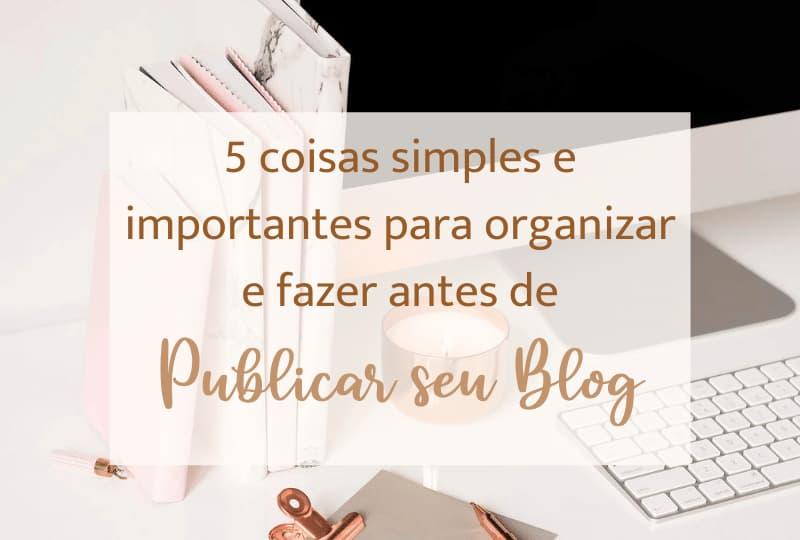 5 coisas simples e importantes para organizar e fazer antes de publicar seu blog