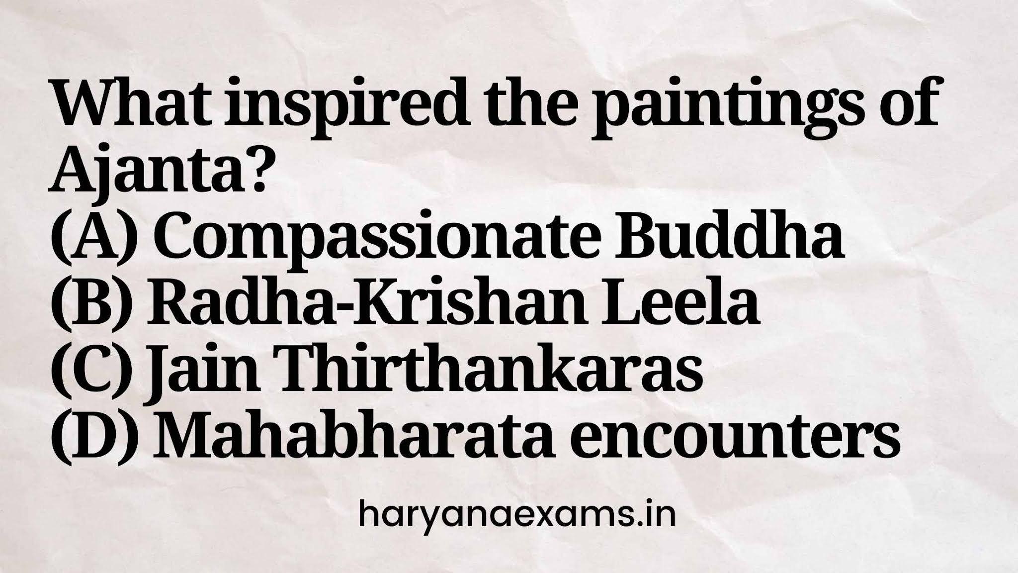 What inspired the paintings of Ajanta?  (A) Compassionate Buddha  (B) Radha-Krishan Leela  (C) Jain Thirthankaras  (D) Mahabharata encounters