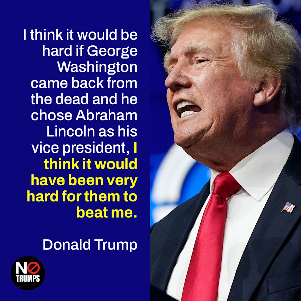 I think it would be hard if George Washington came back from the dead and he chose Abraham Lincoln as his vice president, I think it would have been very hard for them to beat me. — Donald Trump