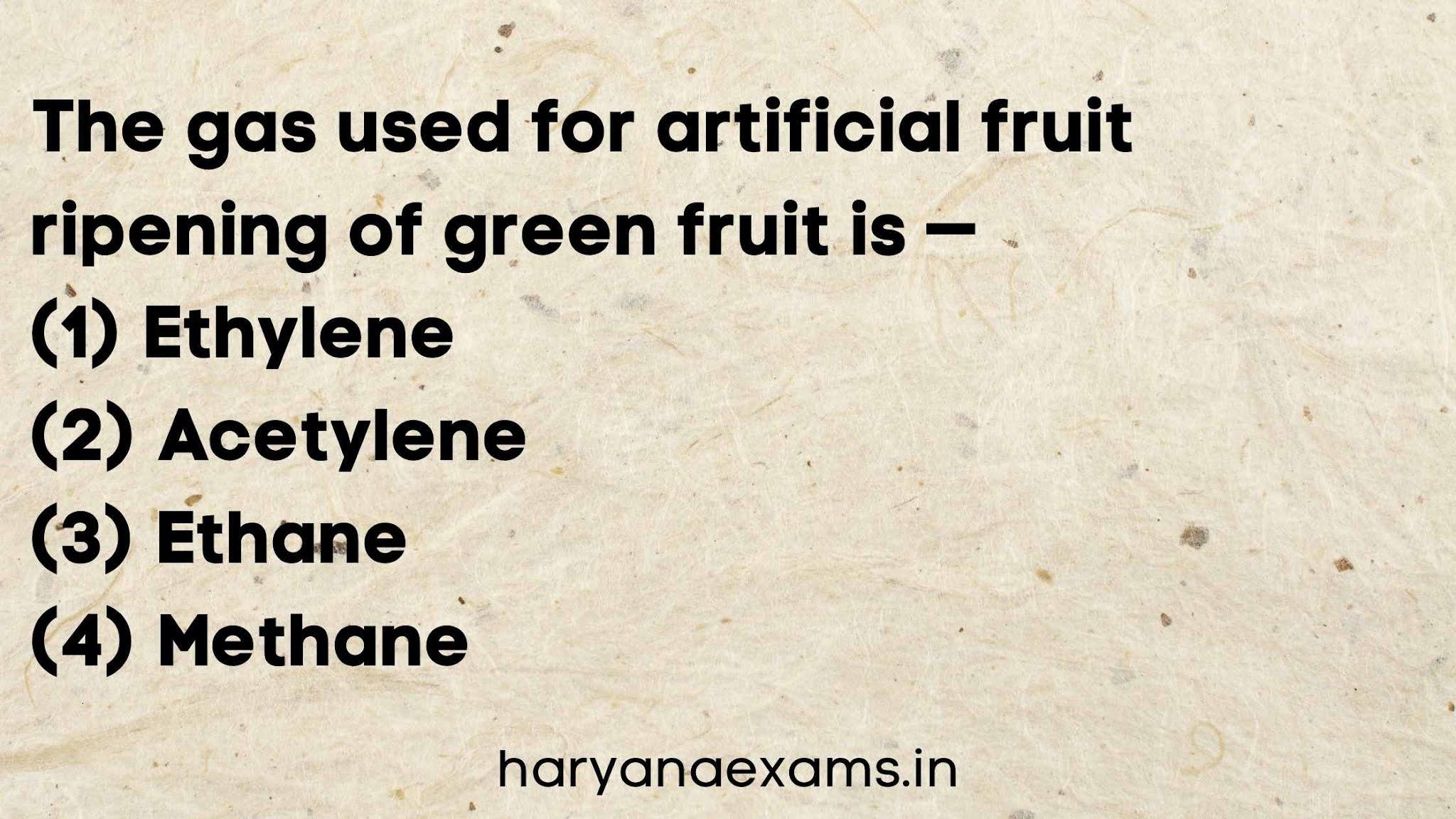 The gas used for artificial fruit ripening of green fruit is —   (1) Ethylene   (2) Acetylene   (3) Ethane   (4) Methane