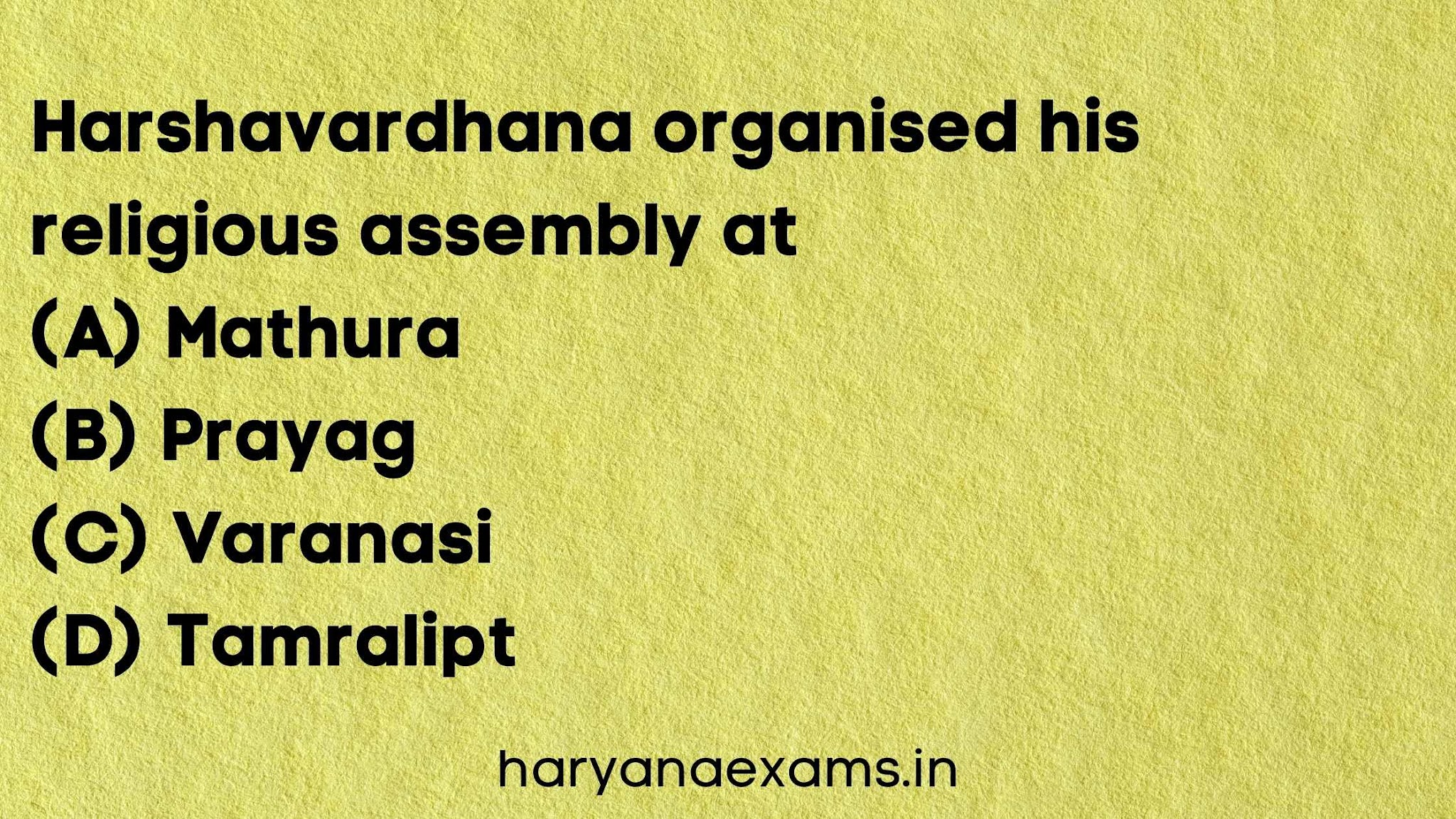 Harshavardhana organised his religious assembly at   (A) Mathura   (B) Prayag   (C) Varanasi   (D) Tamralipt