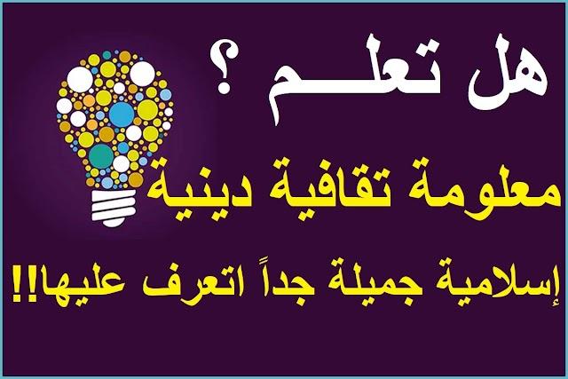 معلومة تقافية دينية إسلامية جميلة جداً اتعرف عليها !! هل تعلم !!
