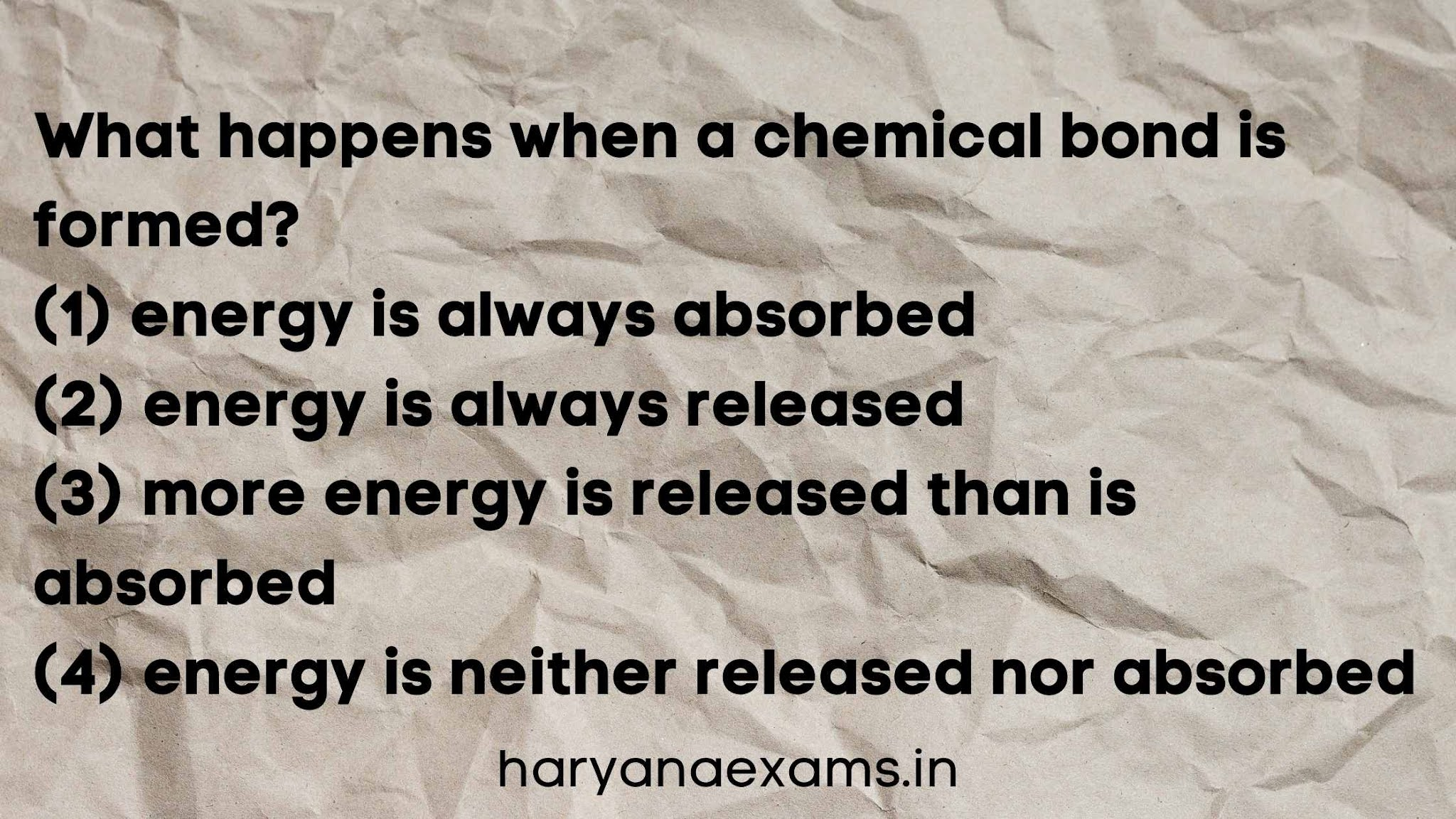 What happens when a chemical bond is formed?   (1) energy is always absorbed   (2) energy is always released   (3) more energy is released than is absorbed   (4) energy is neither released nor absorbed