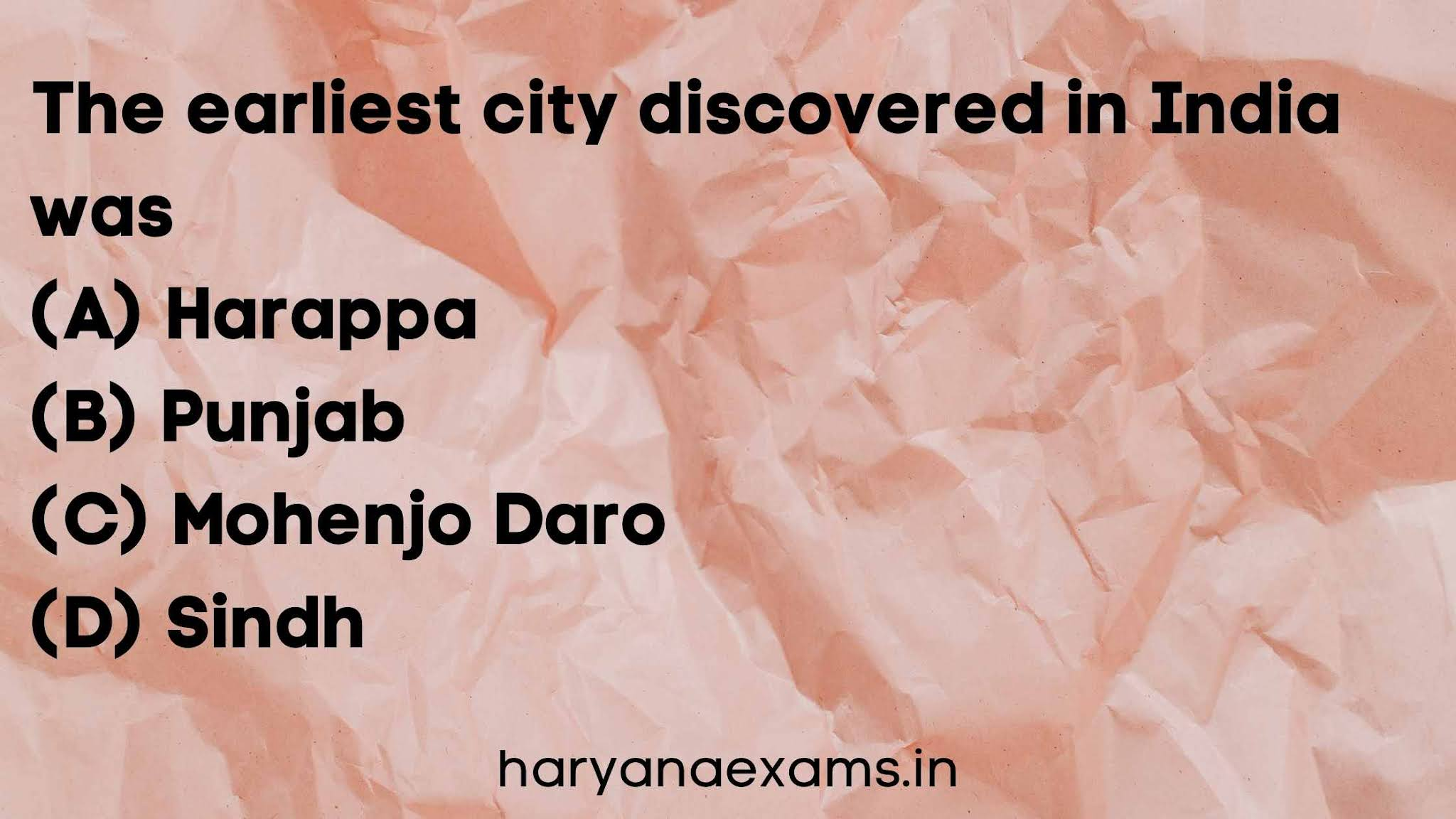 The earliest city discovered in India was   (A) Harappa   (B) Punjab   (C) Mohenjo Daro   (D) Sindh