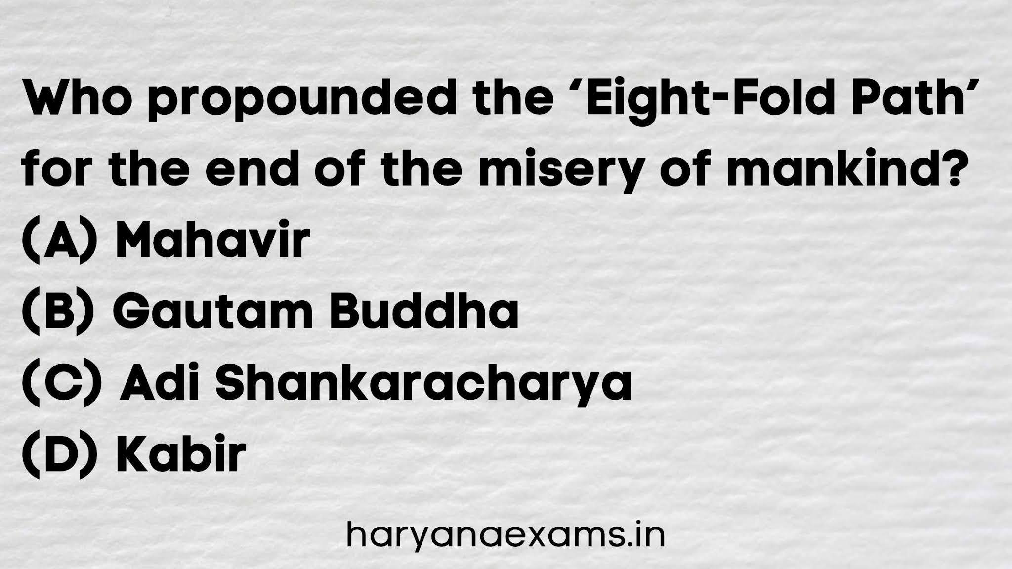 Who propounded the 'Eight-Fold Path' for the end of the misery of mankind?   (A) Mahavir   (B) Gautam Buddha   (C) Adi Shankaracharya   (D) Kabir