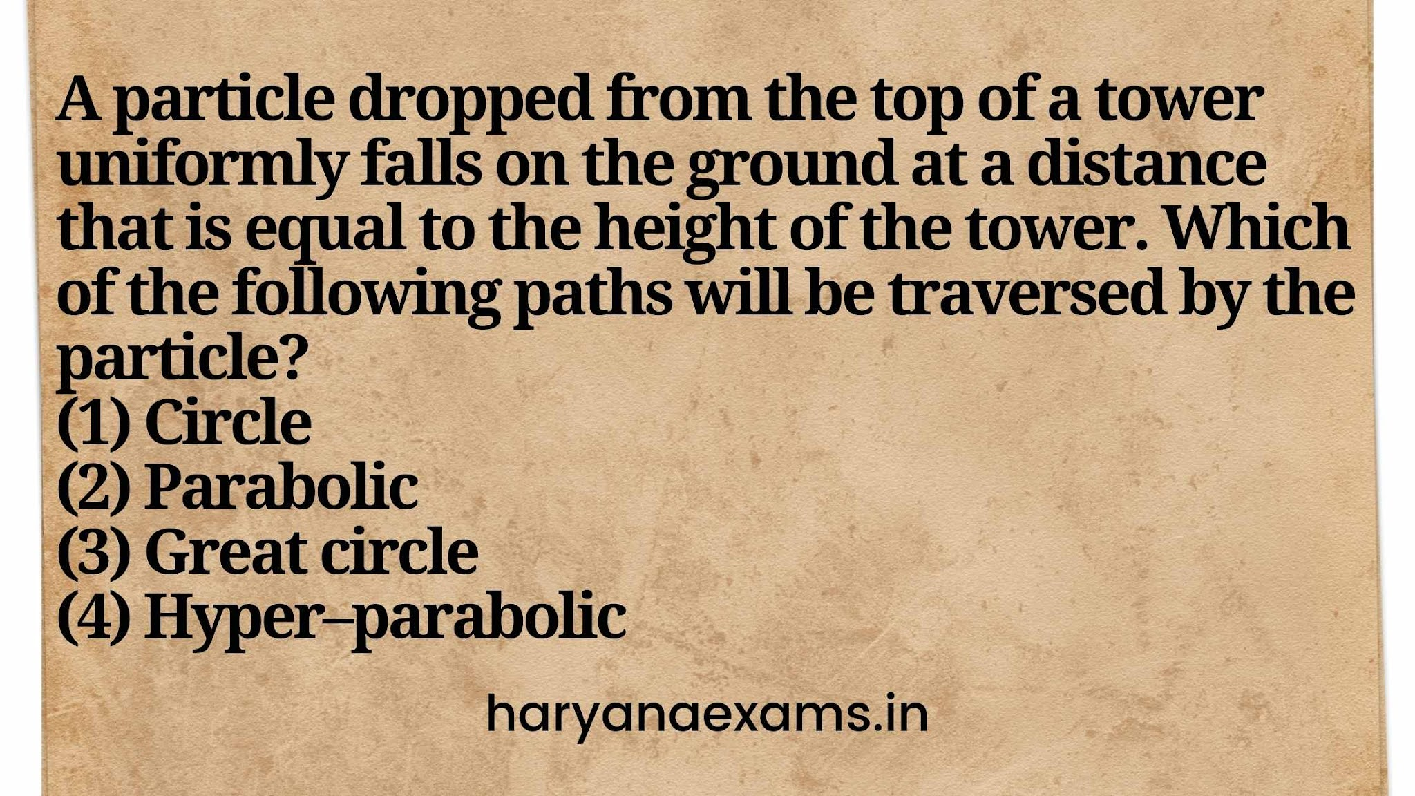 A particle dropped from the top of a tower uniformly falls on the ground at a distance that is equal to the height of the tower. Which of the following paths will be traversed by the particle?