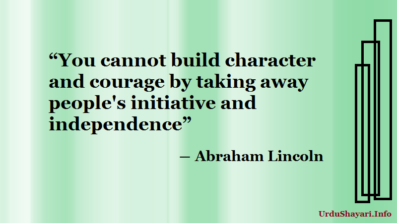 You cannot build character and courage . sayings of Abraham Lincoln