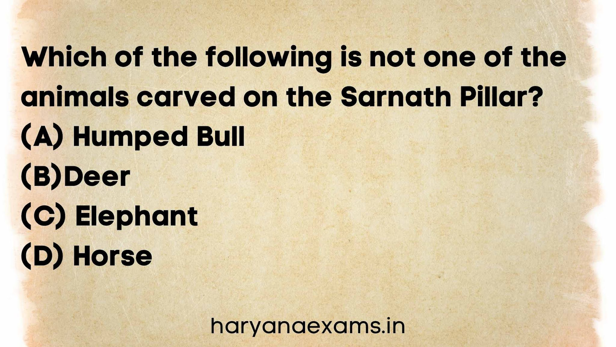 Which of the following is not one of the animals carved on the Sarnath Pillar?   (A) Humped Bull   (B)Deer   (C) Elephant   (D) Horse