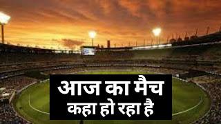चलिए तो विस्तार से जानते हैं. आज का मैच कहां हो रहा है. Aaj Ka Match Kaha Ho Raha Hai....तो चलिए शुरू करते हैं.
